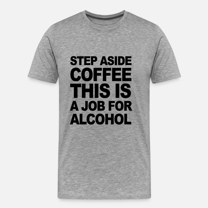 Alcohol T-Shirts - STEP ASIDE COFFEE THIS IS A JOB FOR ALCOHOL - Men's Premium T-Shirt heather grey