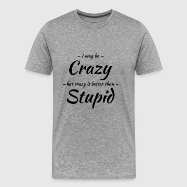 I may be crazy - Männer Premium T-Shirt
