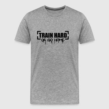 Train Hard Or Go Home - Männer Premium T-Shirt