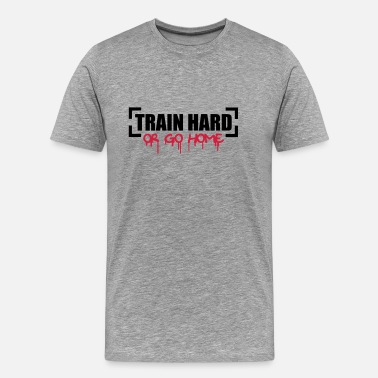 Train Hard Or Go Home Train Hard Or Go Home - Men's Premium T-Shirt