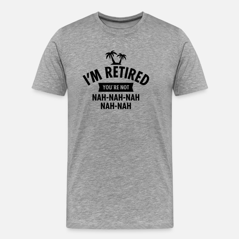 Pension T-Shirts - I'm Retired You're Not - Nah-Nah-Nah-Nah - Mannen premium T-shirt grijs gemêleerd