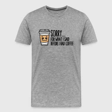Funny Coffee Sorry for what I said before I had coffee - Men's Premium T-Shirt