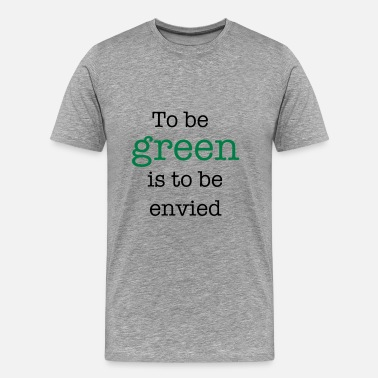 Envy To Be Green Is To Be Envied - Men's Premium T-Shirt