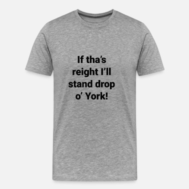Sheffield Yorkshire -If tha's reight I'll stand drop o' York - Men's Premium T-Shirt
