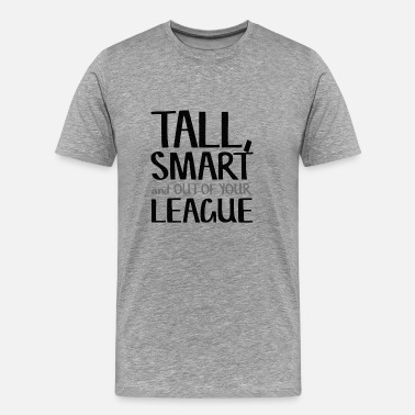Tall Tall, Smart & Out Of Your League - Men's Premium T-Shirt