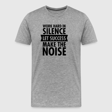 Work Hard In Silence - Let Success Make The Noise - Männer Premium T-Shirt