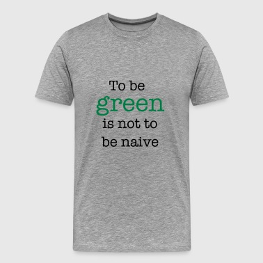 Naive To Be Green Is Not To Be Naive - Men's Premium T-Shirt