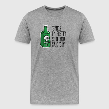 Gym..? I'm pretty sure you said Gin - Men's Premium T-Shirt