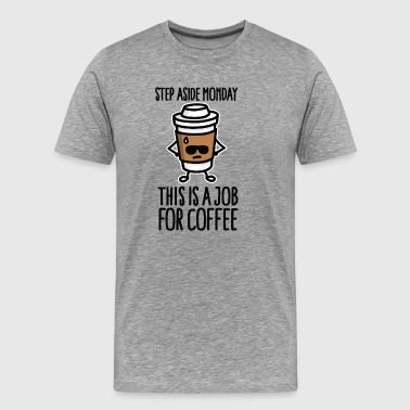 Step aside monday this is a job for coffee - Men's Premium T-Shirt