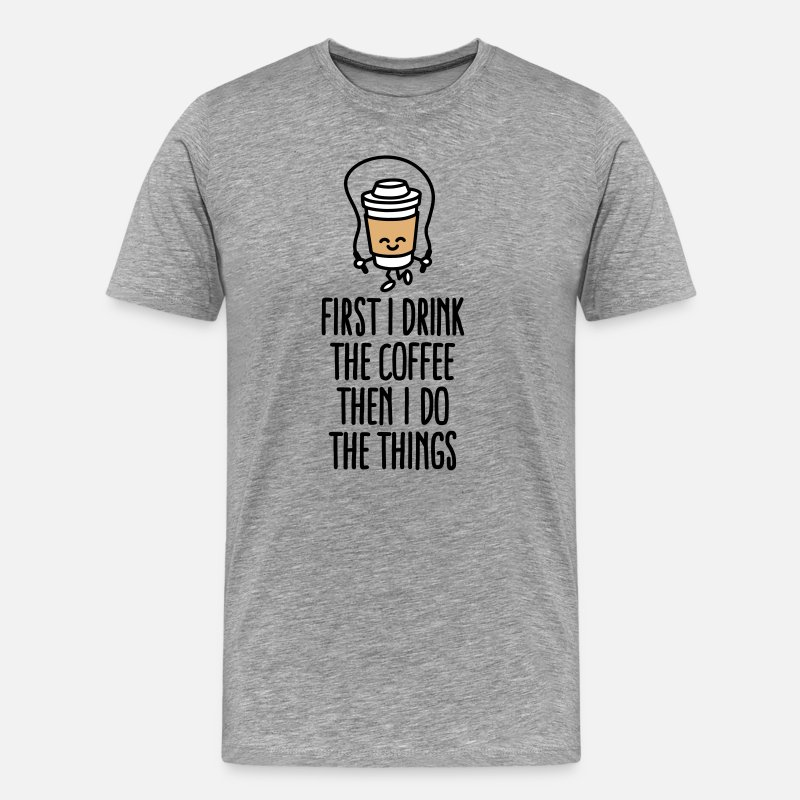Cafeïne T-Shirts - First I drink the coffee then I do the things - Mannen premium T-shirt grijs gemêleerd