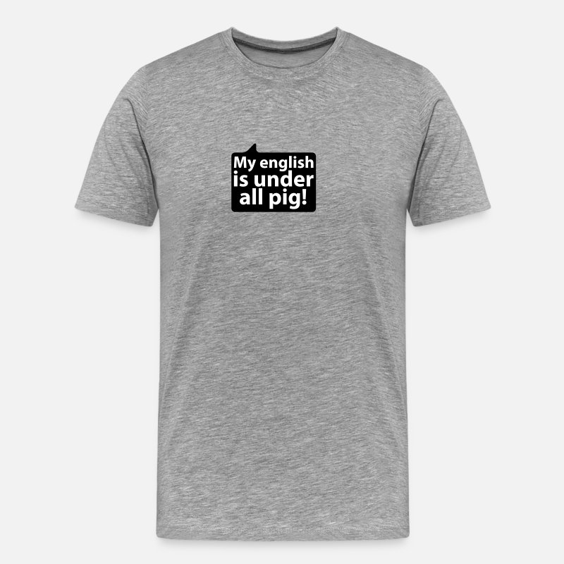 Speech Balloon T-Shirts - My english is under all pig | german phrases - Men's Premium T-Shirt heather grey