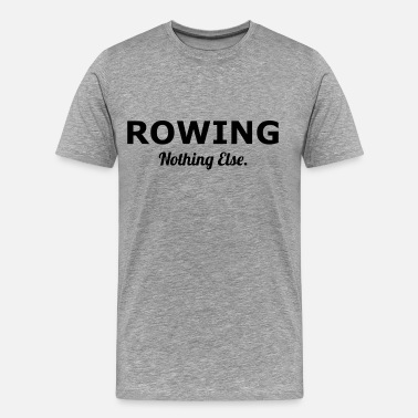 Rower Rowing, Rowers - Rowing Nothing Else - Men's Premium T-Shirt