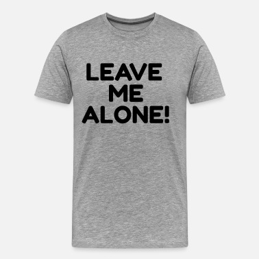 Leave Me Alone Leave me alone! If you need your rest. - Men's Premium T-Shirt