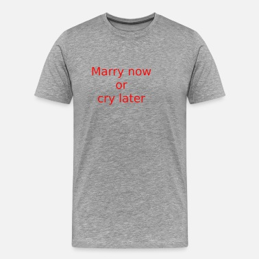 Cry Marry now or cry later - Men's Premium T-Shirt
