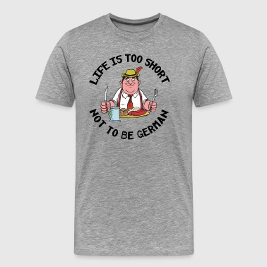 Life Is Too Short Not To Be German - Men's Premium T-Shirt