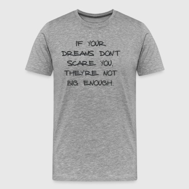 IF YOUR DREAMS DO NOT SCARE YOU, THEY'RE NOT ... - Men's Premium T-Shirt