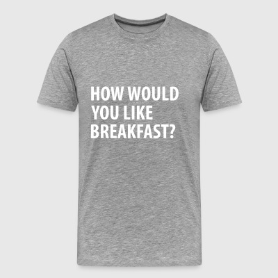 How would you like breakfast? - Mannen Premium T-shirt