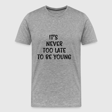It's never too late to be young - Men's Premium T-Shirt