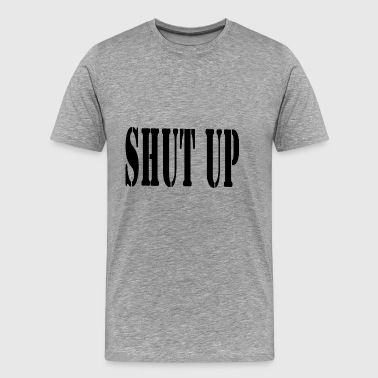 SHUT UP - Mannen Premium T-shirt