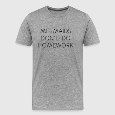 mermaids dont do homework - Men's Premium T-Shirt