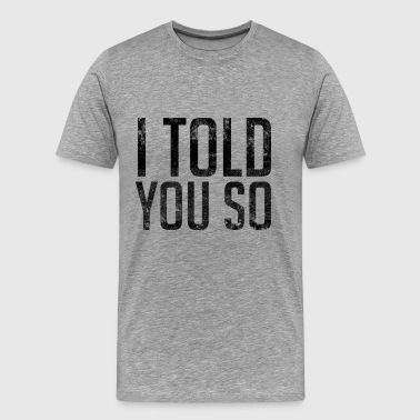 I Told You So - Men's Premium T-Shirt