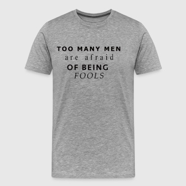 Too Many Men Are Afraid Of Being Fools Motivation - Men's Premium T-Shirt