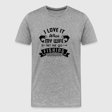 I love it when my wife let me go fishing - Men's Premium T-Shirt