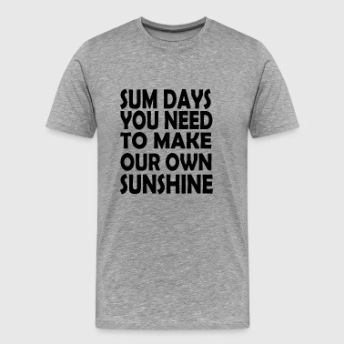 sum days you need to make your own sunshine - Men's Premium T-Shirt