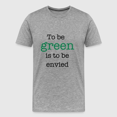 To Be Green Is To Be Envied - Men's Premium T-Shirt