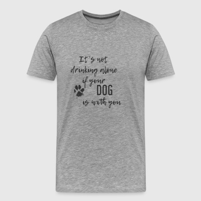 It's not drinking alone when your DOG is with you - Men's Premium T-Shirt