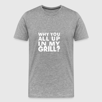 Why You All Up In My Grill? T Shirt Gift - Männer Premium T-Shirt