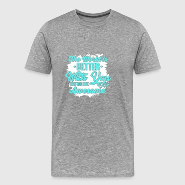 The world is better with you - you're great - Men's Premium T-Shirt