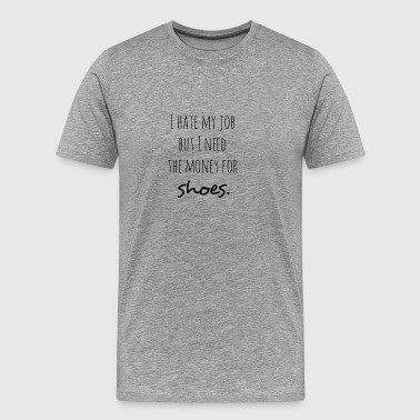 I Hate My Job But I Need Money For Shoes Gift - Men's Premium T-Shirt