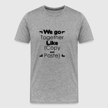 We go together like copy and paste - Men's Premium T-Shirt