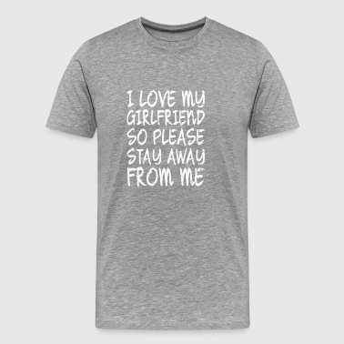 I LOVE MY GIRLFRIEND SO PLEASE STAY AWAYS FROM ME - Männer Premium T-Shirt