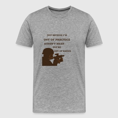 OUT OF PRACTICE DOES NOT MEAN YOU'RE OUT OF RANGE - Men's Premium T-Shirt