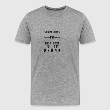 sorry guys in just here to get drunk - Men's Premium T-Shirt