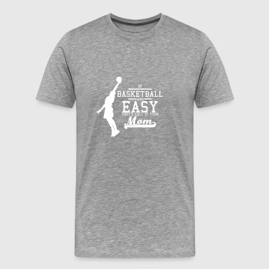 If Basketball was easy they'd call it your mom - Männer Premium T-Shirt