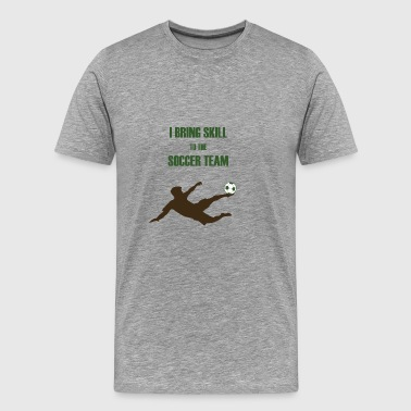 I BRING SKILL TO THE SOCCER TEAM - Men's Premium T-Shirt