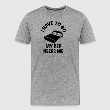 lustig Bett I HAVE TO GO MY BED NEEDS ME - Männer Premium T-Shirt