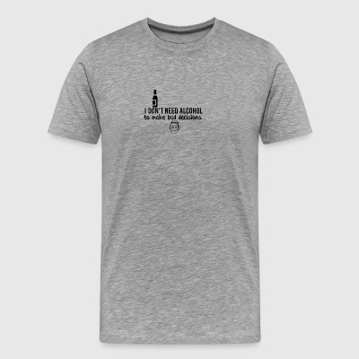 I don't need alcohol for bad decisions - Männer Premium T-Shirt