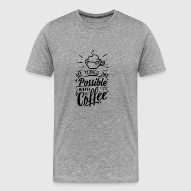 All things are possible with coffee - Men's Premium T-Shirt
