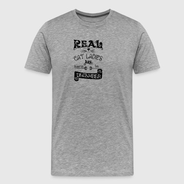 Real cat ladies born in December Real cat lady bor - Men's Premium T-Shirt