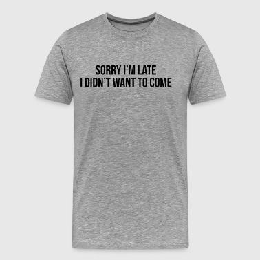 sorry i m late i didn t want to come - T-shirt Premium Homme