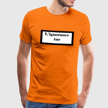 L'ignorance tue. - T-shirt Premium Homme