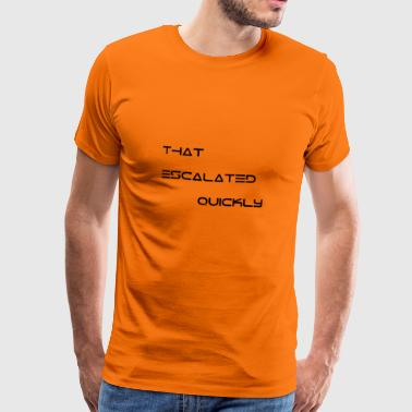 That escalated quickly - Men's Premium T-Shirt