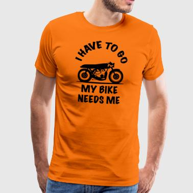 funny motorcycle I HAVE TO GO MY BIKE NEEDS ME - Men's Premium T-Shirt
