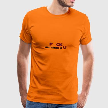 F CK All i need is U - Männer Premium T-Shirt