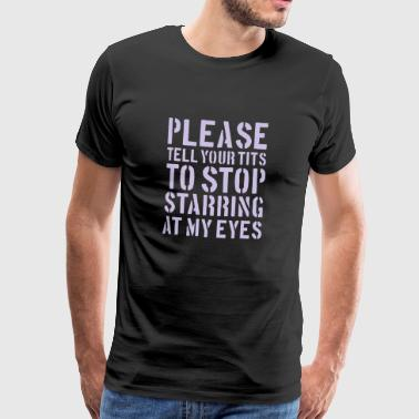 Please tell your tits to stop starring at my eyes - Men's Premium T-Shirt