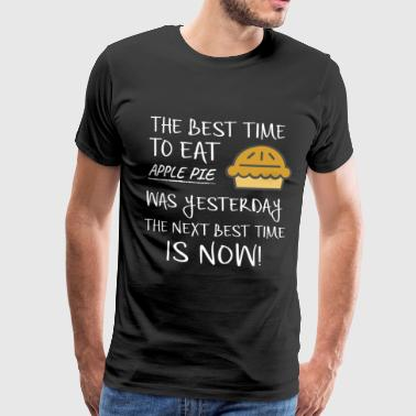 Best Time to Eat Apple Pie was yesterday Next Best Time Is NOW! Funny Food Gift - Men's Premium T-Shirt